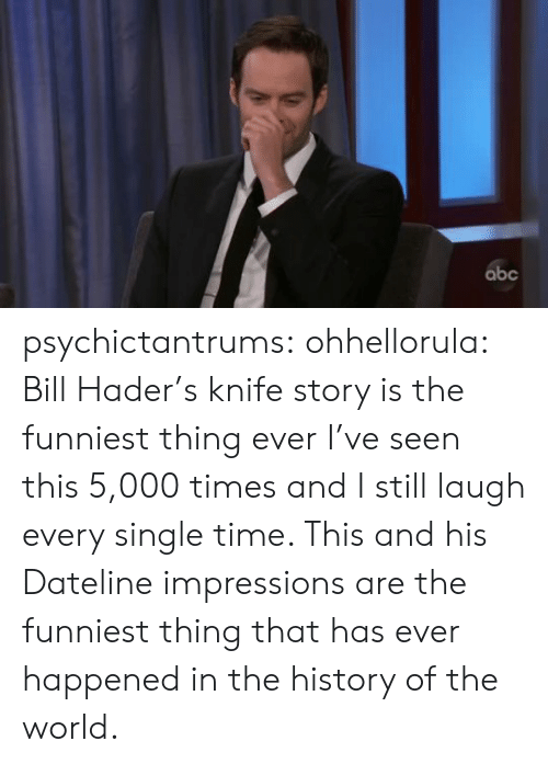 The History Of: abc psychictantrums:  ohhellorula: Bill Hader's knife story is the funniest thing ever  I've seen this 5,000 times and I still laugh every single time. This and his Dateline impressions are the funniest thing that has ever happened in the history of the world.