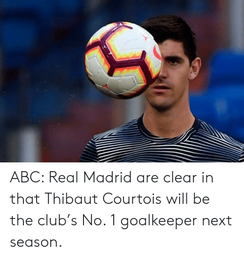 Abc, Club, and Memes: ABC: Real Madrid are clear in that Thibaut Courtois will be the club's No. 1 goalkeeper next season.