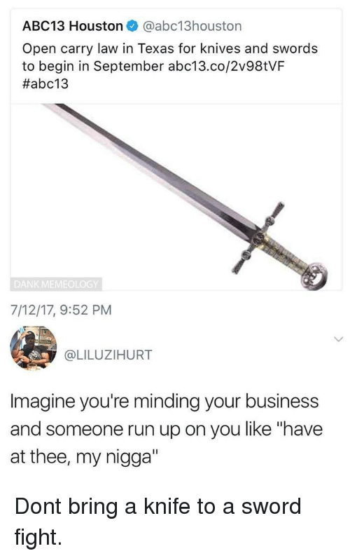 """Dank, My Nigga, and Run: ABC13 Houston @abc13houston  Open carry law in Texas for knives and swords  to begin in September abc13.co/2v98tVF  #abc13  DANK MEMEOLOGY  7/12/17, 9:52 PM  @LILUZIHURT  Imagine you're minding your business  and someone run up on you like """"have  at thee, my nigga"""" Dont bring a knife to a sword fight."""