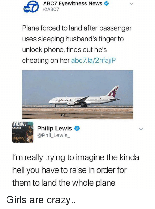 Abc, Cheating, and Crazy: ABC7 Eyewitness News &  @ABC7  abc  Plane forced to land after passenger  uses sleeping husband's finger to  unlock phone, finds out he's  cheating on her abc7.la/2hfajiP  QATAR  Philip Lewis  @Phil_Lewis  AD TRIP  I'm really trying to imagine the kinda  hell you have to raise in order for  them to land the whole plane Girls are crazy..