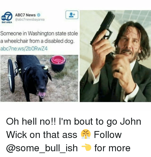 oh hell no: ABC7 News  @abc7newsbayarea  BAY AREA  Someone in Washington state stole  a wheelchair from a disabled dog  abc7news/2bORwZ4 Oh hell no!! I'm bout to go John Wick on that ass 😤 Follow @some_bull_ish 👈 for more