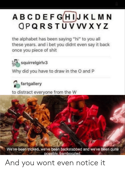 """tricked: ABCDEFGHIJKLMN  OPQRSTUV VV XYZ  the alphabet has been saying """"hi"""" to you all  these years. and i bet you didnt even say it back  once you piece of shit  squirrelgirlv3  Why did you have to draw in the O and P  fartgallery  to distract everyone from the W  Weve been tricked, weve been backstabbed and we've been quite  possibly,bamboozled And you wont even notice it"""
