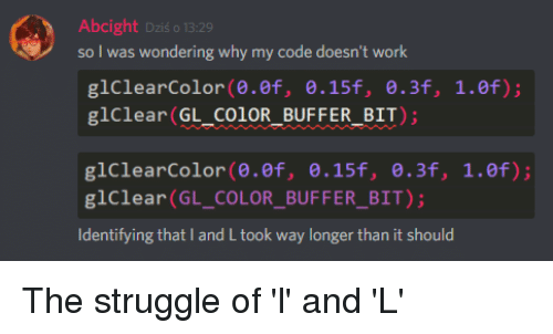 My Code Doesnt Work: Abcight Dzis o 13.2  so I was wondering why my code doesn't work  glClearColor(0.ef, 0.15f, 8.3f, 1.0f);  glClear(GL_COIOR_BUFFER_BIT);  glClearColor (0.ef, 0.15f, .3f, 1.ef)  glClear (GL_COLOR_BUFFER_BIT)  Identifying that I and L took way longer than it should