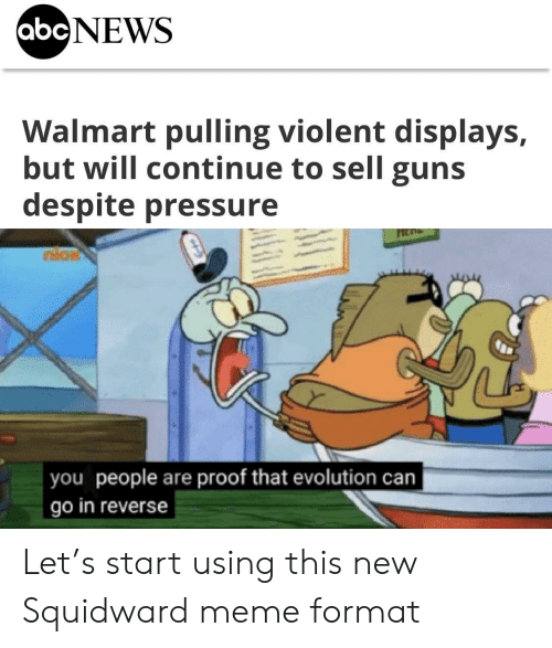 Guns, Meme, and Pressure: abcNEWS  Walmart pulling violent displays,  but will continue to sell guns  despite pressure  nios  you people are proof that evolution can  go in reverse Let's start using this new Squidward meme format