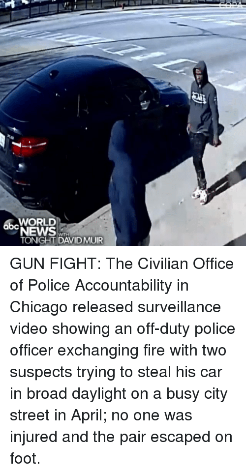 accountability: abcWORLD  NEWS  TONIGHT DAVIDMUIR GUN FIGHT: The Civilian Office of Police Accountability in Chicago released surveillance video showing an off-duty police officer exchanging fire with two suspects trying to steal his car in broad daylight on a busy city street in April; no one was injured and the pair escaped on foot.