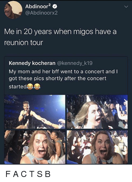 Memes, Migos, and Mom: Abdinoor2 0  @Abdinoorx2  Me in 20 years when migos have a  reunion tour  Kennedy kocheran @kennedy k19  My mom and her bff went to a concert and I  got these pics shortly after the concert  started F A C T S B