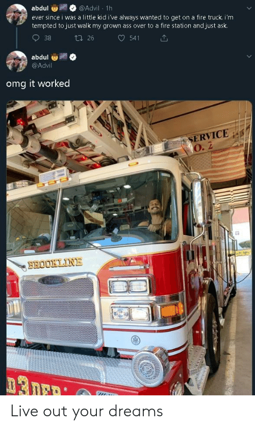 Advil, Ass, and Fire: abdul  @Advil 1h  ever since i was a little kid i've always wanted to get on a fire truck. i'm  tempted to just walk my grown ass over to a fire station and just ask  38  t 26  541  abdul  @Advil  omg it worked  SERVICE  O. 2  BROOKLINE Live out your dreams