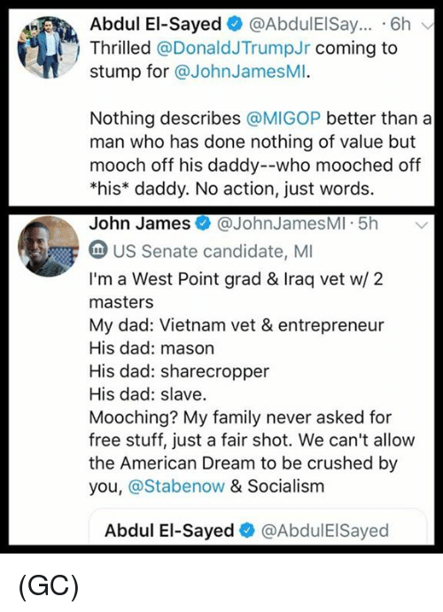 Entrepreneur: Abdul El-Sayed @AbdulEISay.. 6h  Thrilled @DonaldJTrumpJr coming to  stump for @JohnJamesMI.  Nothing describes @MIGOP better than a  man who has done nothing of value but  mooch off his daddy--who mooched off  *his* daddy. No action, just words.  John James@JohnJamesMI 5h  US Senate candidate, MI  I'm a West Point grad & Iraq vet w/ 2  masters  My dad: Vietnam vet & entrepreneur  His dad: mason  His dad: sharecropper  His dad: slave  Mooching? My family never asked for  free stuff, just a fair shot. We can't allow  the American Dream to be crushed by  you, @Stabenow & Socialism  Abdul El-Sayed@AbdulEISayed (GC)