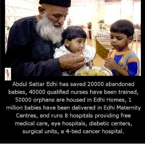 hospitable: Abdul Sattar Edhi has saved 20000 abandoned  babies, 40000 qualified nurses have been trained,  50000 orphans are housed in Edhi Homes, 1  million babies have been delivered in Edhi Maternity  Centres, and runs 8 hospitals providing free  medical care, eye hospitals, diabetic centers,  surgical units, a  4-bed cancer hospital.