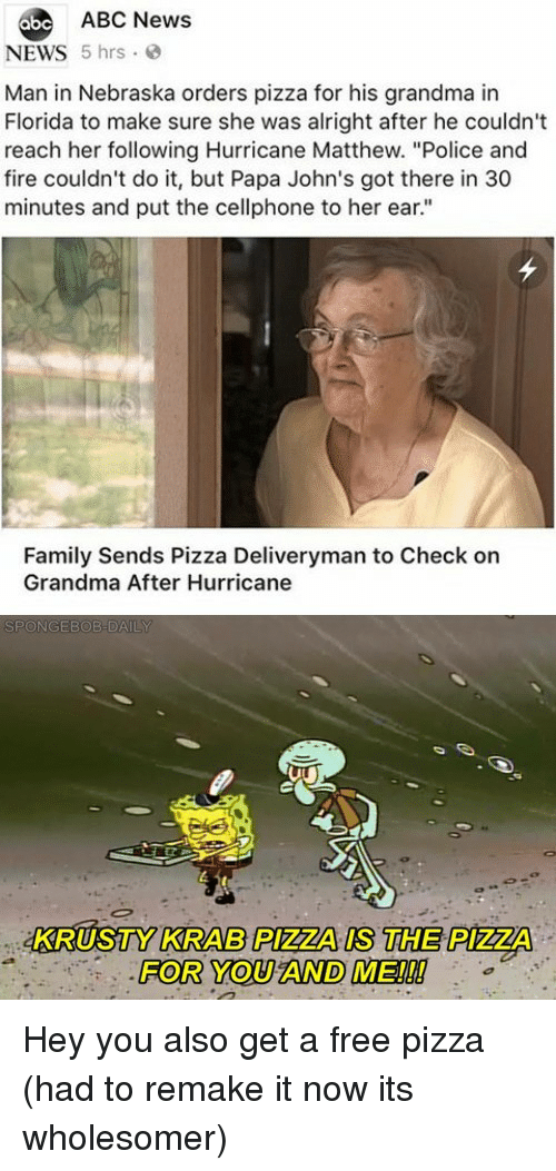 "johns: abe ABC News  NEWS 5 hrs  Man in Nebraska orders pizza for his grandma in  Florida to make sure she was alright after he couldn't  reach her following Hurricane Matthew. ""Police and  fire couldn't do it, but Papa John's got there in 30  minutes and put the cellphone to her ear.""  Family Sends Pizza Deliveryman to Check on  Grandma After Hurricane  KRUSTY KRAB PIZZA IS THE PIZZA  FOR YOU AND ME!!! Hey you also get a free pizza (had to remake it now its wholesomer)"