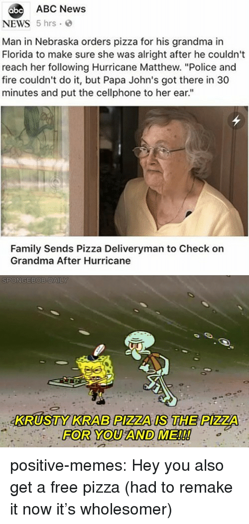 "johns: abe ABC News  NEWS 5 hrs  Man in Nebraska orders pizza for his grandma in  Florida to make sure she was alright after he couldn't  reach her following Hurricane Matthew. ""Police and  fire couldn't do it, but Papa John's got there in 30  minutes and put the cellphone to her ear.""  Family Sends Pizza Deliveryman to Check on  Grandma After Hurricane  KRUSTY KRAB PIZZA IS THE PIZZA  FOR YOU AND ME!!! positive-memes:  Hey you also get a free pizza (had to remake it now it's wholesomer)"