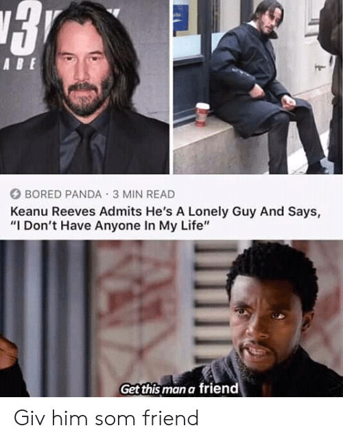 "Bored, Life, and Panda: ABE  BORED PANDA 3 MIN READ  Keanu Reeves Admits He's A Lonely Guy And Says,  ""I Don't Have Anyone In My Life""  Get this man a friend Giv him som friend"