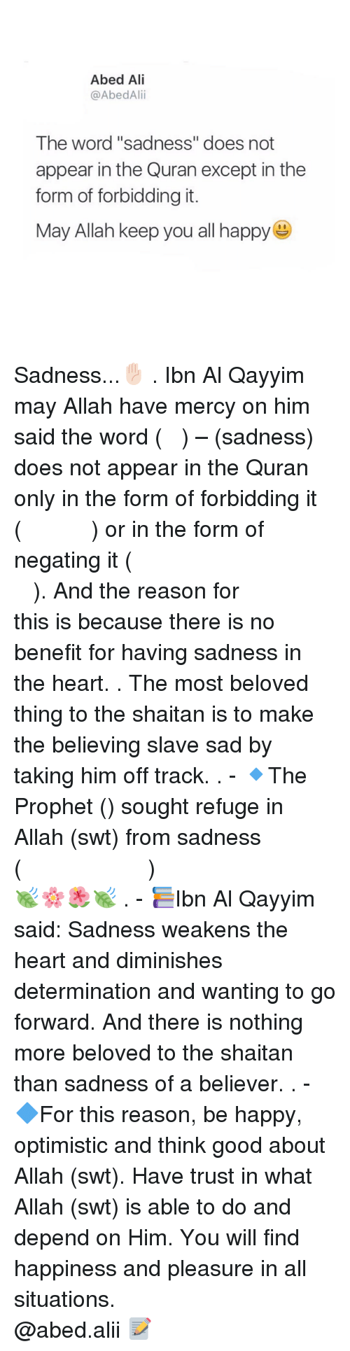 """Pleasured: Abed Ali  @AbedAlii  The word """"sadness"""" does not  appear in the Quran except in the  form of forbidding it.  May Allah keep you all happy Sadness...✋🏻 . Ibn Al Qayyim may Allah have mercy on him said the word (الحزن) – (sadness) does not appear in the Quran only in the form of forbidding it (ولا تهنو ولاتحزنوا) or in the form of negating it (فلاخوف عليهم ولا هم يحزنون). And the reason for this is because there is no benefit for having sadness in the heart. . The most beloved thing to the shaitan is to make the believing slave sad by taking him off track. . - 🔹The Prophet (ﷺ) sought refuge in Allah (swt) from sadness (اللهم إني أعوذ بك من الهم والحزن)🍃🌸🌺🍃 . - 📚Ibn Al Qayyim said: Sadness weakens the heart and diminishes determination and wanting to go forward. And there is nothing more beloved to the shaitan than sadness of a believer. . - 🔷For this reason, be happy, optimistic and think good about Allah (swt). Have trust in what Allah (swt) is able to do and depend on Him. You will find happiness and pleasure in all situations. ▃▃▃▃▃▃▃▃▃▃▃▃▃▃▃▃▃▃▃▃ @abed.alii 📝"""