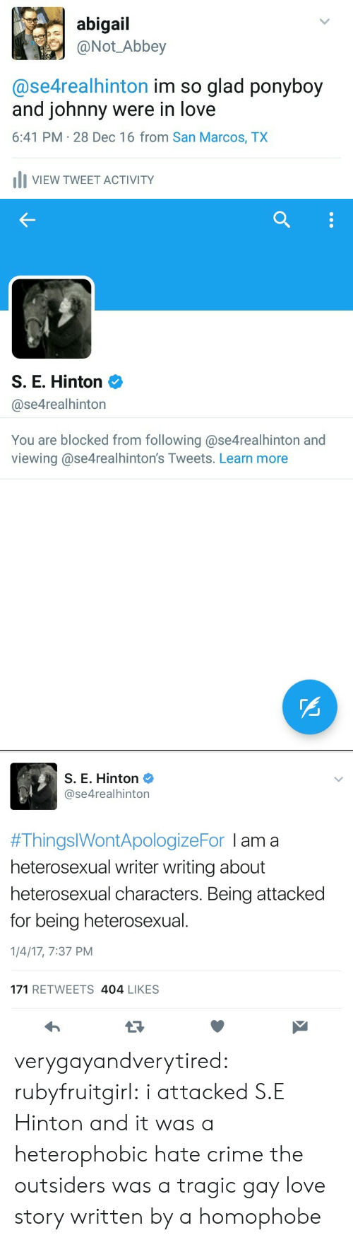 homophobe: abigail  @Not Abbey  @se4realhinton im so glad ponyboy  and johnny were in love  6:41 PM 28 Dec 16 from San Marcos, TX  IVIEW TWEET ACTIVITY   S. E. Hinton 2  @se4realhinton  You are blocked from following @se4realhinton and  viewing @se4realhinton's Tweets. Learn more   S. E. Hinton  @se4realhinton  #ThingslWontApologizeFor I am a  heterosexual writer writing about  heterosexual characters. Being attacked  for being heterosexual  1/4/17, 7:37 PM  171 RETWEETS 404 LIKES verygayandverytired:  rubyfruitgirl:  i attacked S.E Hinton and it was a  heterophobic hate crime  the outsiders was a tragic gay love story written by a homophobe