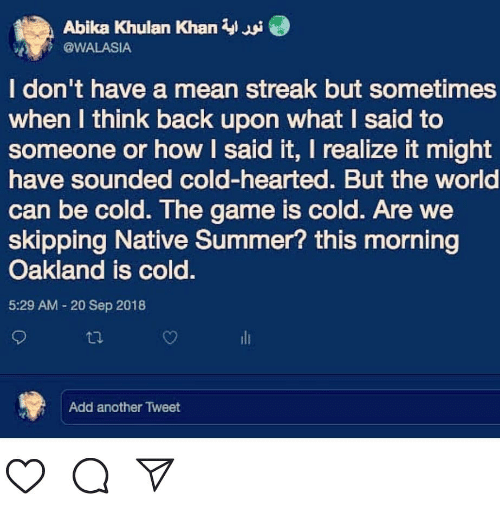 Memes, The Game, and Summer: Abika Khulan Khan W  @WALASIA  I don't have a mean streak but sometimes  when I think back upon what I said to  someone or how I said it, I realize it might  have sounded cold-hearted. But the world  can be cold. The game is cold. Are we  skipping Native Summer? this morning  Oakland is cold.  5:29 AM - 20 Sep 2018  li  Add another Tweet