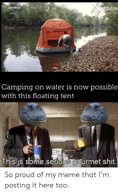 camping: able  SMITHFLY  Camping  with this floating tent  on water is now possible  This is some serious gourmet shit. So proud of my meme that I'm posting it here too.