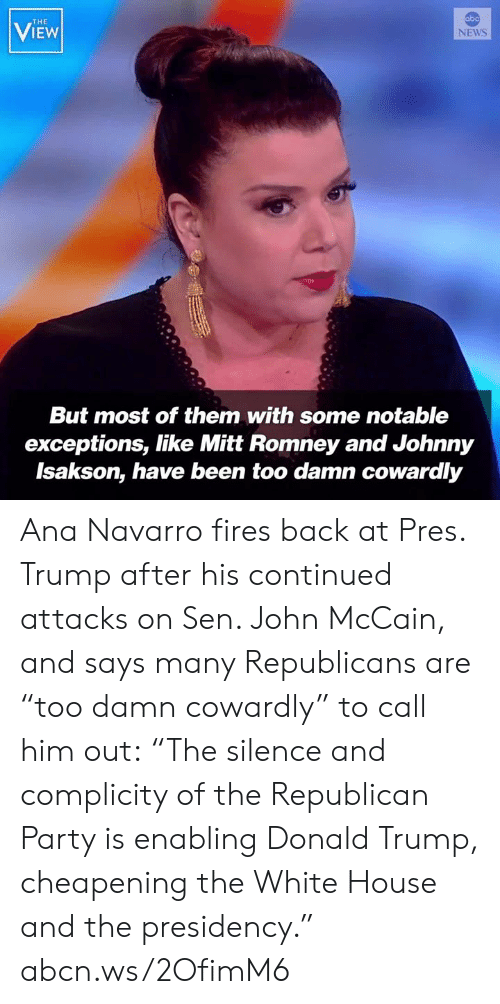 "Donald Trump, Memes, and News: abo  THE  VIEW  NEWS  But most of them with some notable  exceptions, like Mitt Romney and Johnny  Isakson, have been too damn cowardly Ana Navarro fires back at Pres. Trump after his continued attacks on Sen. John McCain, and says many Republicans are ""too damn cowardly"" to call him out: ""The silence and complicity of the Republican Party is enabling Donald Trump, cheapening the White House and the presidency."" abcn.ws/2OfimM6"