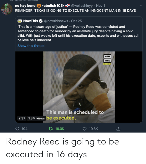 hay: .abolish ICE  + @wellashleyy Nov 1  no hay kendi  REMINDER: TEXAS IS GOING TO EXECUTE AN INNOCENT MAN IN 19 DAYS  @nowthisnews Oct 25  NowThis  'This is a miscarriage of justice'-Rodney Reed was convicted and  sentenced to death for murder by an all-white jury despite having a solid  alibi. With just weeks left until his execution date, experts and witnesses still  believe he's innocent  Show this thread  NOW  THIS  EXCLUSIVE  This man is scheduled to  2:37 1.3M views be executed,  104  ti16.3K  19.3K Rodney Reed is going to be executed in 16 days