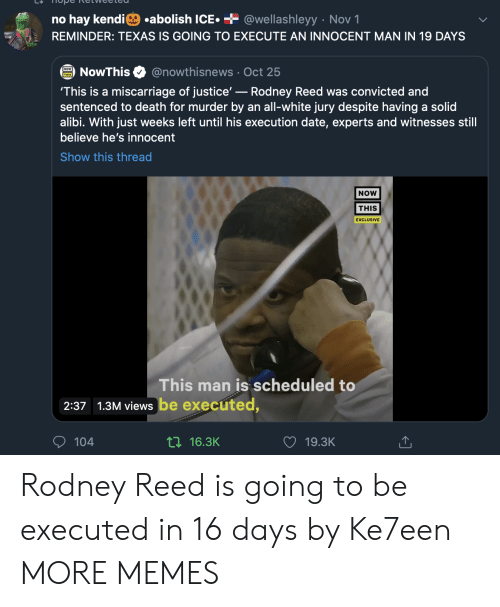 hay: .abolish ICE  + @wellashleyy Nov 1  no hay kendi  REMINDER: TEXAS IS GOING TO EXECUTE AN INNOCENT MAN IN 19 DAYS  @nowthisnews Oct 25  NowThis  'This is a miscarriage of justice'-Rodney Reed was convicted and  sentenced to death for murder by an all-white jury despite having a solid  alibi. With just weeks left until his execution date, experts and witnesses still  believe he's innocent  Show this thread  NOW  THIS  EXCLUSIVE  This man is scheduled to  2:37 1.3M views be executed,  104  ti16.3K  19.3K Rodney Reed is going to be executed in 16 days by Ke7een MORE MEMES