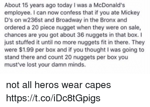 Not All Heros Wear Capes: About 15 years ago today I was a McDonald's  employee. I can now confess that if you ate Mickey  D's on w236st and Broadway in the Bronx and  ordered a 20 piece nugget when they were on sale,  chances are you got about 36 nuggets in that box. I  just stuffed it until no more nuggets fit in there. They  were $1.99 per box and if you thought I was going to  stand there and count 20 nuggets per box you  must've lost your damn minds. not all heros wear capes https://t.co/iDc8tGpigs