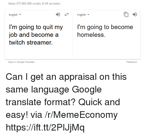 Google, Homeless, and Twitch: About 537,000,000 results (0.48 seconds)  English  English  l'm going to quit my  job and become a  twitch streamer.  l'm going to become  homeless.  Open in Google Translate  Feedback Can I get an appraisal on this same language Google translate format? Quick and easy! via /r/MemeEconomy https://ift.tt/2PIJjMq