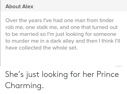 Prince, Tinder, and Charming: About Alex  Over the years I've had one man from tinder  rob me, one stalk me, and one that turned out  to be married so I'm just looking for someone  to murder me in a dark alley and then I think I'll  have collected the whole set. She's just looking for her Prince Charming.