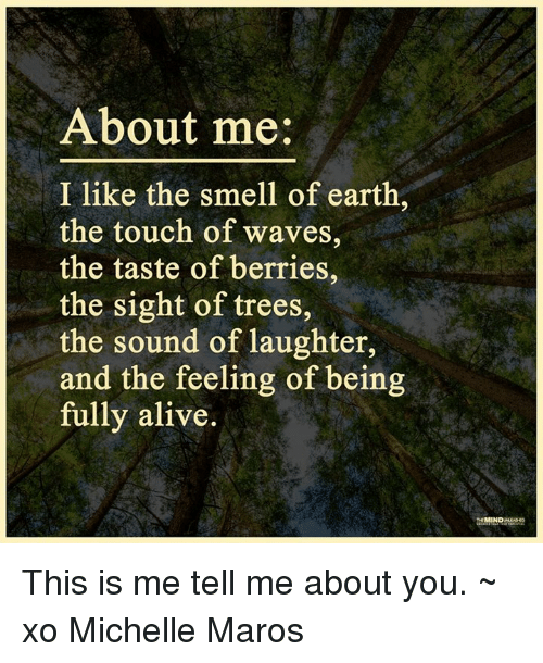 maro: About me  I like the smell of earth  the touch of waves,  the taste of berries,  the sight of trees  the sound of laughter,  and the feeling of being  fully alive.  MIN This is me tell me about you. ~ xo Michelle Maros