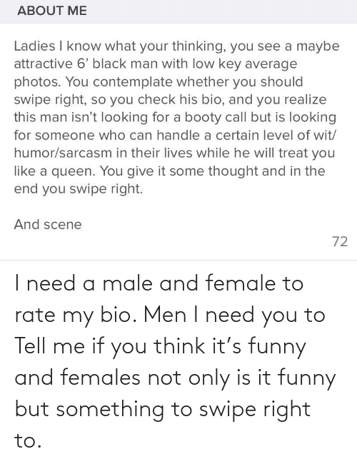 Booty, Funny, and Low Key: ABOUT ME  Ladies I know what your thinking, you see a maybe  attractive 6' black man with low key average  photos. You contemplate whether you should  swipe right, so you check his bio, and you realize  this man isn't looking for a booty call but is looking  for someone who can handle a certain level of wit/  humor/sarcasm in their lives while he will treat you  like a queen. You give it some thought and in the  end you swipe right.  And scene  72 I need a male and female to rate my bio. Men I need you to Tell me if you think it's funny and females not only is it funny but something to swipe right to.