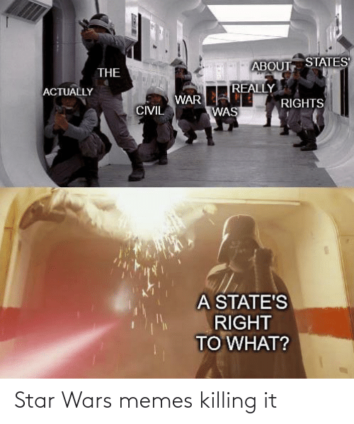 Rights: ABOUT STATES  THE  REALLY  ACTUALLY  WAR  RIGHTS  CIVIL  WAS  A STATE'S  RIGHT  TO WHAT? Star Wars memes killing it