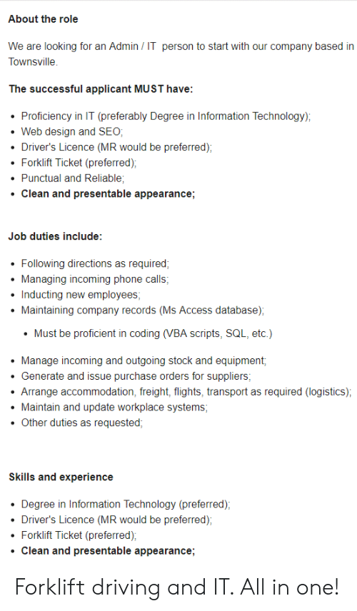 vba: About the role  We are looking for an Admin IT person to start with our company based in  Townsville  The successful applicant MUST have  Proficiency in IT (preferably Degree in Information Technology);  Web design and SEO;  Driver's Licence (MR would be preferred)  Forklift Ticket (preferred)  Punctual and Reliable  Clean and presentable appearance;  Job duties include:  Following directions as required;  Managing incoming phone calls;  Inducting new employees;  Maintaining company records (Ms Access database);  Must be proficient in coding (VBA scripts, SQL, etc.)  Manage incoming and outgoing stock and equipment,  Generate and issue purchase orders for suppliers;  Arrange accommodation, freight, flights, transport as required (logistics);  Maintain and update workplacee systems  Other duties as requested  Skills and experience  Degree in Information Technology (preferred);  Driver's Licence (MR would be preferred);  Forklift Ticket (preferred)  Clean and presentable appearance; Forklift driving and IT. All in one!
