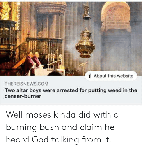 God, Weed, and Moses: About this website  THEREISNEWS.CcOM  Two altar boys were arrested for putting weed in the  censer-burner Well moses kinda did with a burning bush and claim he heard God talking from it.