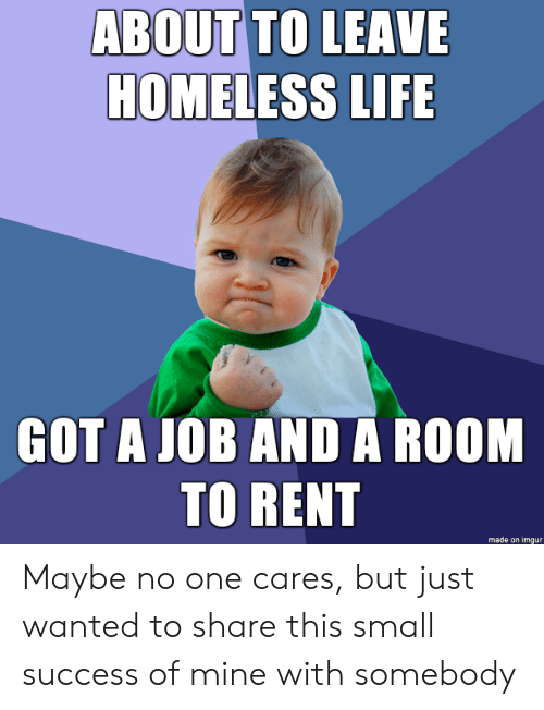 Homeless, Life, and Imgur: ABOUT TO LEAVE  HOMELESS LIFE  GOT A JOB AND A ROOM  TO RENT  made on imgur Maybe no one cares, but just wanted to share this small success of mine with somebody