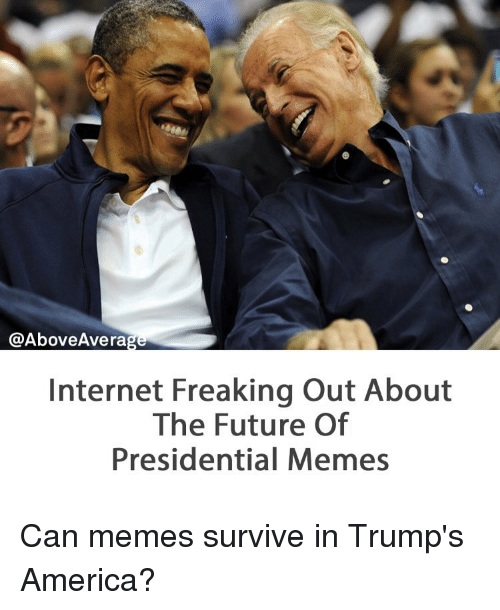 Presidential Memes: @Above Average  Internet Freaking Out About  The Future Of  Presidential Memes Can memes survive in Trump's America?