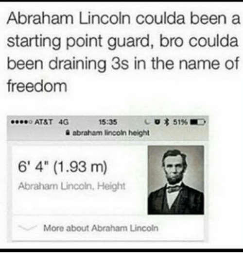 """a-starting-point: Abraham Lincoln coulda been a  starting point guard, bro coulda  been draining 3s in the name of  freedom  ATST 4G  15:35  51% ■  abraham lincoln height  6' 4"""" (1.93 m)  Abraham Lincoln, Height  More about Abraham Lincoln"""