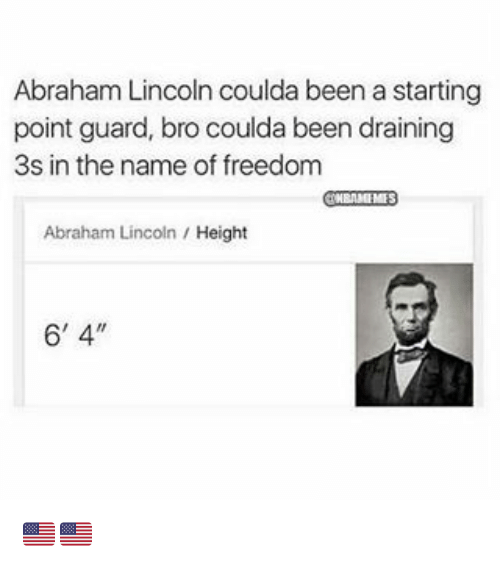 a-starting-point: Abraham Lincoln coulda been a starting  point guard, bro coulda been draining  3s in the name of freedom  Abraham Lincoln  Height  6' 4. 🇺🇸🇺🇸