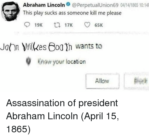 Assassination: Abraham Lincoln@PerpetualUnion69 04/14/1865 10:14  This play sucks ass someone kill me please  19K  17K  65K  John Milkes Boa h wants to  w your location  Allow Assassination of president Abraham Lincoln (April 15, 1865)