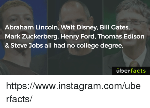 Henry Ford: Abraham Lincoln, Walt Disney, Bill Gates,  Mark Zuckerberg, Henry Ford, Thomas Edison  & Steve Jobs all had no college degree.  überfacts https://www.instagram.com/uberfacts/