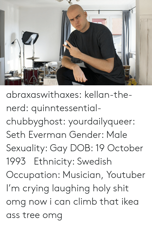climb: abraxaswithaxes:  kellan-the-nerd:  quinntessential-chubbyghost:   yourdailyqueer:  Seth Everman  Gender: Male  Sexuality: Gay  DOB: 19 October 1993      Ethnicity: Swedish  Occupation: Musician, Youtuber      I'm crying laughing holy shit   omg now i can climb that ikea ass tree omg