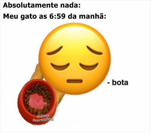 Memes, Meu, and Nada: Absolutamente nada:  Meu gato as 6:59 da manhã:  - bota  memes  depressives