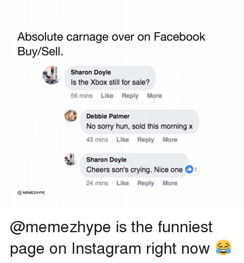 Carnage: Absolute carnage over on Facebook  Buy/Sell.  Sharon Doyle  Is the Xbox still for sale?  56 mins Like Reply More  Debbie Palmer  No sorry hun, sold this morning x  43 mins Like Reply More  Sharon Doyle  Cheers son's crying. Nice one 1  24 mins Like Reply More  O MEMEZHYPE @memezhype is the funniest page on Instagram right now 😂