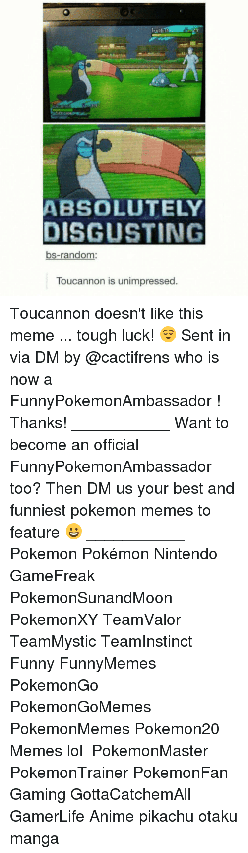 Memes, Pikachu, and Pokemon: ABSOLUTELY  DISGUSTING  bs-random:  Toucannon is unimpressed. Toucannon doesn't like this meme ... tough luck! 😌 Sent in via DM by @cactifrens who is now a FunnyPokemonAmbassador ! Thanks! ___________ Want to become an official FunnyPokemonAmbassador too? Then DM us your best and funniest pokemon memes to feature 😀 ___________ Pokemon Pokémon Nintendo GameFreak PokemonSunandMoon PokemonXY TeamValor TeamMystic TeamInstinct Funny FunnyMemes PokemonGo PokemonGoMemes PokemonMemes Pokemon20 Memes lol ポケットモンスター PokemonMaster PokemonTrainer PokemonFan Gaming GottaCatchemAll GamerLife Anime pikachu otaku manga