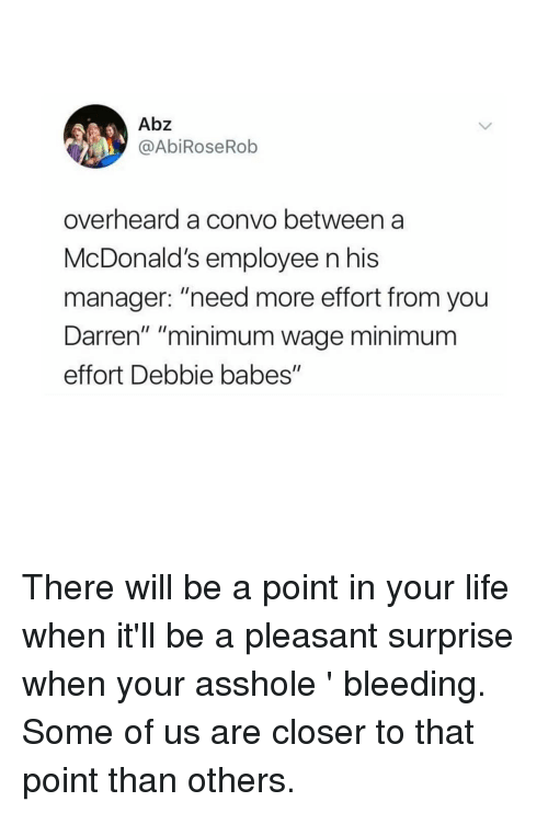 "Darren: Abz  @AbiRoseRob  overheard a convo between a  McDonald's employee n his  manager: ""need more effort from you  Darren"" ""minimum wage minimum  effort Debbie babes"" There will be a point in your life when it'll be a pleasant surprise when your asshole 𝘪𝘴𝘯'𝘵 bleeding. Some of us are closer to that point than others."