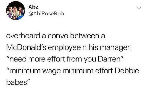 "Minimum Wage: Abz  @AbiRoseRob  overheard a convo between a  McDonald's employee n his manager:  ""need more effort from you Darren""  ""minimum wage minimum effort Debbie  babes"""
