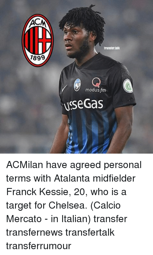 Chelsea, Memes, and Target: AC  7899  Transfer talk  modus fm  Use Gas ACMilan have agreed personal terms with Atalanta midfielder Franck Kessie, 20, who is a target for Chelsea. (Calcio Mercato - in Italian) transfer transfernews transfertalk transferrumour