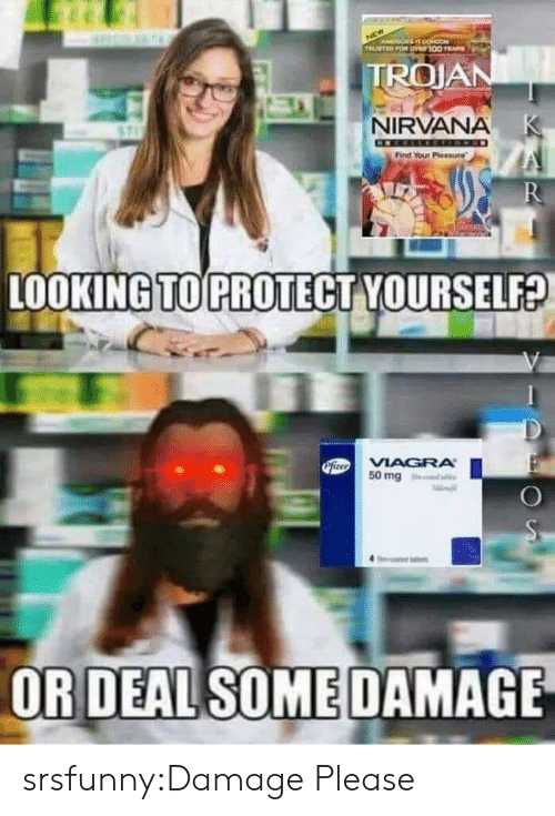 Nirvana: ACA O  TRUSTED FOR O100 E  TROJAN  NIRVANA K  Find Your Pleasure  R  LOOKING TO PROTECT YOURSELF?  PiteoVIAGRA  50 mg  OR DEAL SOME DAMAGE srsfunny:Damage Please