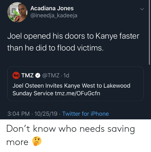Kanye West: Acadiana Jones  @ineedja_kadeeja  Joel opened his doors to Kanye faster  than he did to flood victims.  TMZ TMZ@TMZ 1d  Joel Osteen Invites Kanye West to Lakewood  Sunday Service tmz.me/OFuGcfn  3:04 PM 10/25/19 Twitter for iPhone Don't know who needs saving more 🤔