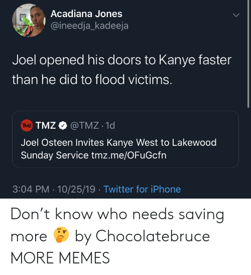 Kanye West: Acadiana Jones  @ineedja_kadeeja  Joel opened his doors to Kanye faster  than he did to flood victims.  TMZ TMZ@TMZ 1d  Joel Osteen Invites Kanye West to Lakewood  Sunday Service tmz.me/OFuGcfn  3:04 PM 10/25/19 Twitter for iPhone Don't know who needs saving more 🤔 by Chocolatebruce MORE MEMES