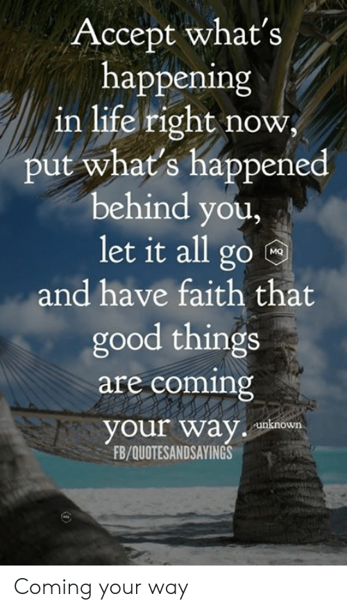 behind you: Accept what's  happening  in life right now  put what's happened  behind you,  let it all go  MQ  and have faith that  good things  are coming  your way  unknown  FB/QUOTESANDSAYINGS Coming your way