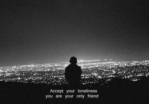 Loneliness: Accept your loneliness  you are your only friend