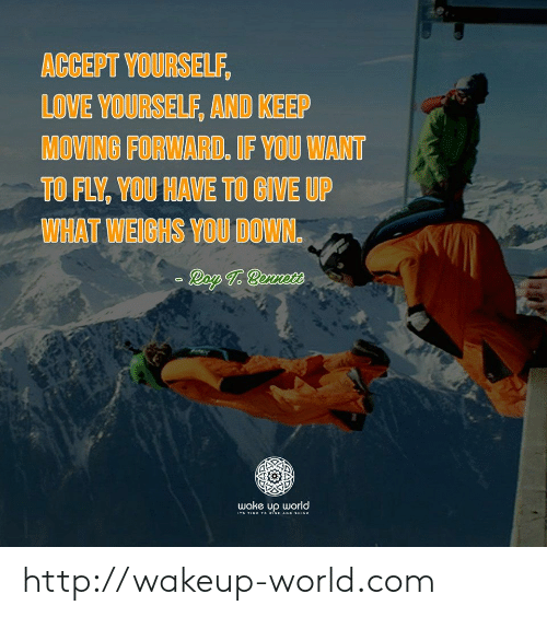 Love, Http, and Time: ACCEPT YOURSELF,  LOVE YOURSELF, AND KEEP  MOVING FORWARD. IF YOU WANT  TO FLY, YOU HAVE TO GIVE UP  WHAT WEIGHS YOU DOWN.  Ray T. Bennte  wake up world  Ts TIME To iSE AND SHINE http://wakeup-world.com